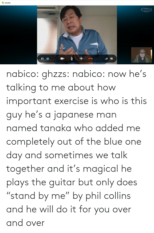 """Phil Collins: O tanaka  skype  l! nabico:  ghzzs:  nabico:  now he's talking to me about how important exercise is  who is this guy  he's a japanese man named tanaka who added me completely out of the blue one day and sometimes we talk together and it's magical he plays the guitar but only does """"stand by me"""" by phil collins and he will do it for you over and over"""