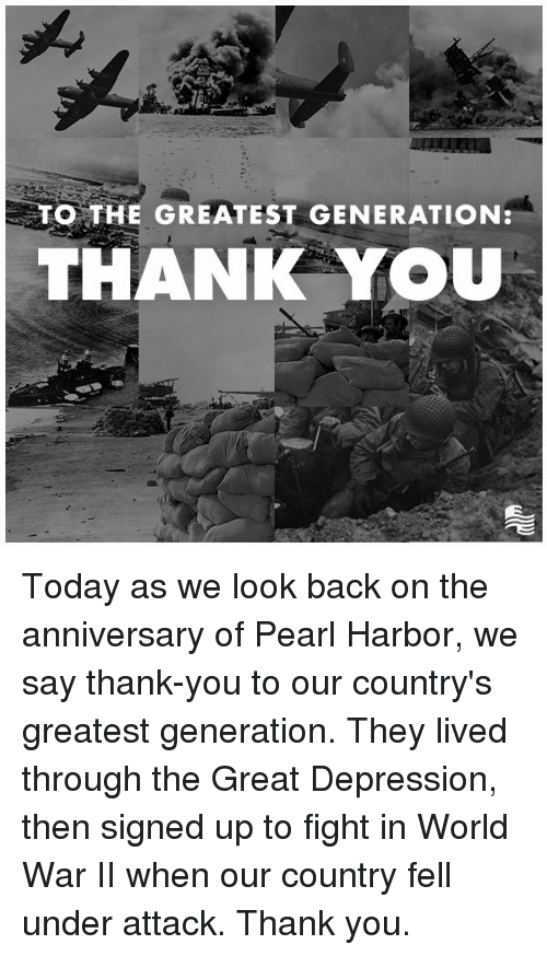 Great Depression: O THE GREATEST GENERATION  THANIK YOU Today as we look back on the anniversary of Pearl Harbor, we say thank-you to our country's greatest generation. They lived through the Great Depression, then signed up to fight in World War II when our country fell under attack. Thank you.