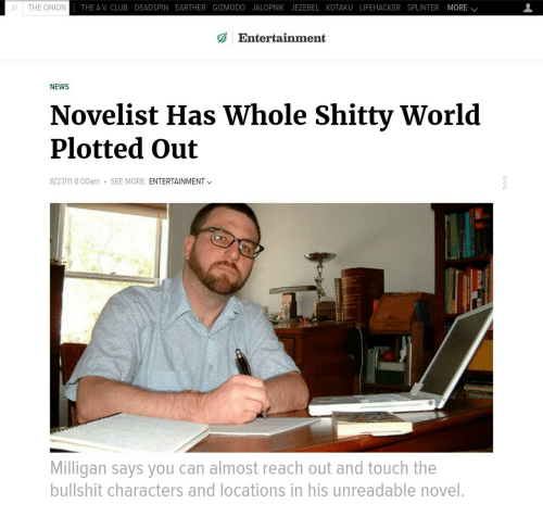 Jezebel: o | THE ONION  THE AV. CLUB DEADSPIN EARTHER GIZMODO JALOPNIK JEZEBEL KOTAKU LIFEHACKER SPLINTER MORE /  Entertainment  NEWS  Novelist Has Whole Shitty World  Plotted Out  8/27/11 8:00am  SEE MORE: ENTERTAINMENT  Milligan says you can almost reach out and touch the  bullshit characters and locations in his unreadable novel