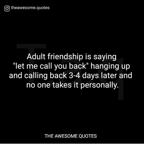 "Quotes, Awesome, and Friendship: O theawesome.quotes  Adult friendship is saying  ""let me call you back"" hanging up  and calling back 3-4 days later and  no one takes it personally.  THE AWESOME QUOTES"