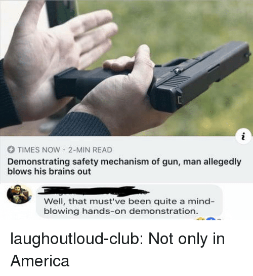 Allegedly: O TIMES NOW 2-MIN READ  Demonstrating safety mechanism of gun, man allegedly  blows his brains out  Well, that must've been quite a mind-  blowing hands-on demonstration laughoutloud-club:  Not only in America