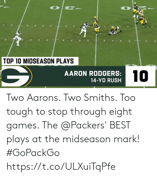 top 10: O  TOP 10 MIDSEASON PLAYS  10  AARON RODGERS:  14-YD RUSH Two Aarons.  Two Smiths.  Too tough to stop through eight games.   The @Packers' BEST plays at the midseason mark! #GoPackGo https://t.co/ULXuiTqPfe