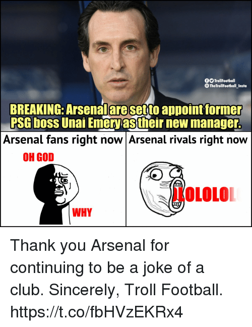 Arsenal, Club, and Football: O TrollFootball  The TrollFootball_Insta  BREAKING: Arsenalaresetto appoint former  PSG boss Unai Emeryas their new manager.  Arsenal fans right now Arsenal rivals right now  OH GOD  OLOLO  WHY Thank you Arsenal for continuing to be a joke of a club.   Sincerely,  Troll Football. https://t.co/fbHVzEKRx4