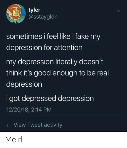 Activity: O tyler  @sstaygldn  sometimes i feel like i fake my  depression for attention  my depression literally doesn't  think it's good enough to be real  depression  i got depressed depression  12/20/18, 2:14 PM  dli View Tweet activity Meirl