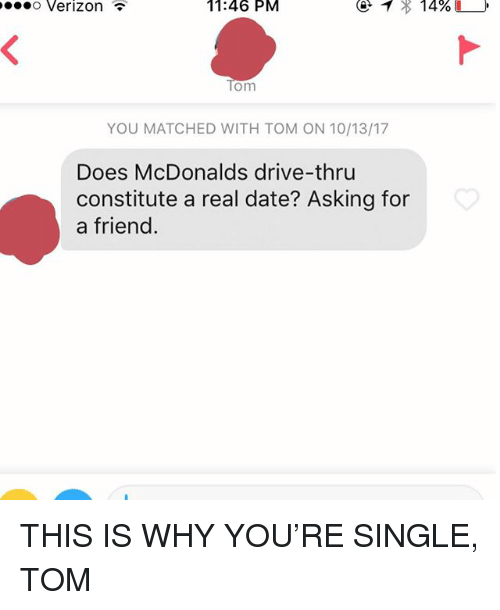 McDonalds, Verizon, and Date: o Verizon  11:46  PM  om  YOU MATCHED WITH TOM ON 10/13/17  Does McDonalds drive-thru  constitute a real date? Asking for  a friend. THIS IS WHY YOU'RE SINGLE, TOM