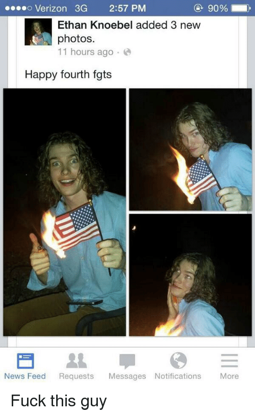 Fuck This Guy: o Verizon 3G  2:57 PM  Ethan Knoebel added 3 new  photos.  11 hours ago  Happy fourth fgts  News Feed  Requests  Messages Notifications  More Fuck this guy