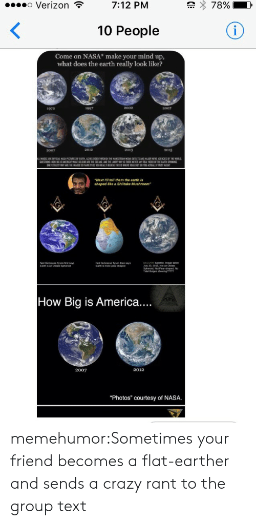 """July 20: o Verizon  78%  7:12 PM  <  10 People  Come on NASA* make your mind up,  what does the earth really look like?  1997  2002  2007  1972  2012  2013  2015  2007  AE OFFICL PRIRFT AS H THE N E AN.RN THE NOR  DESTON HEN SRCAT WATCRTHE ENAND E L THRSNEWR YAL EETE EART SPING  ELY STRLSTYE EAGES S EYALLY EE EE LMEYACTLY  """"Next Fll tell them the earth is  shaped like a Shiitake Mushroom  pscoVR Satelite, Image akn  July 20, 2015, Not an Oblate  Neil DeGrasse Tyson frst says  Earth is an Otiale Spheroid  Nel DeGrasse Tyson then says  Eath is mare pea-shaped  Tal Buiges owng  How Big is America....  2012  2007  """"Photos"""" courtesy of NASA. memehumor:Sometimes your friend becomes a flat-earther and sends a crazy rant to the group text"""