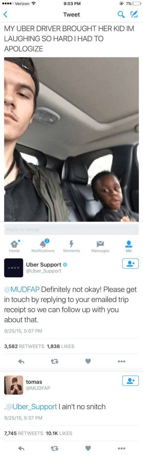 ber: o Verizon  9:03 PM  @7%  Tweet  MY UBER DRIVER BROUGHT HER KID IM  LAUGHING SO HARD I HAD TO  APOLOGIZE  2  Home  Notifications Moments  Messages  Me   Uber Support  @Uber_Support  U BER  @MUDFAP Definitely not okay! Please get  in touch by replying to your emailed trip  receipt so we can follow up with you  about that.  9/25/15, 5:07 PM  3,582 RETWEETS 1,838 LIKES   tomas  @MUDFAP  @Uber_Support I ain't no snitch  9/25/15, 5:37 PM  7,745 RETWEETS 10.1K LIKES  13