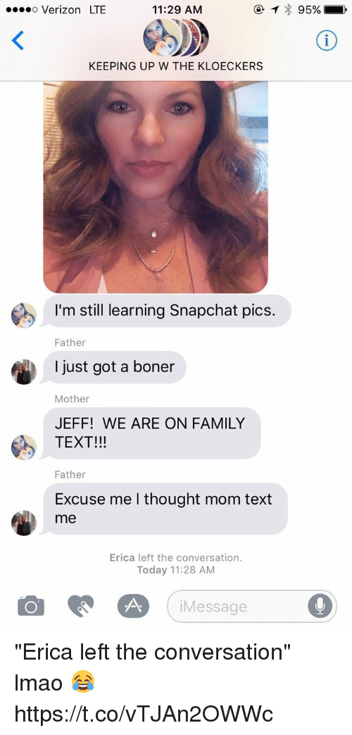 "Boner, Family, and Lmao: o Verizon LTE  11:29 AM  KEEPING UP W THE KLOECKERS  I'm still learning Snapchat pics.  Father  I just got a boner  Mother  JEFF! WE ARE ON FAMILY  TEXT!!!  Father  Excuse me I thought mom text  me  Erica left the conversation.  Today 11:28 AM  iMessage ""Erica left the conversation"" lmao 😂 https://t.co/vTJAn2OWWc"