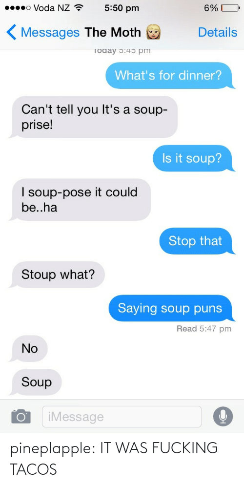 puns: o Voda NZ  5:50 pm  6%  »oee  Messages The Moth  Details  What's for dinner?  Can't tell you It's a soup-  prise!  Is it soup?  I soup-pose it could  be..ha  Stop that  Stoup what?  Saying soup puns  Read 5:47 pm  No  Soup  iMessage pineplapple:  IT WAS FUCKING TACOS