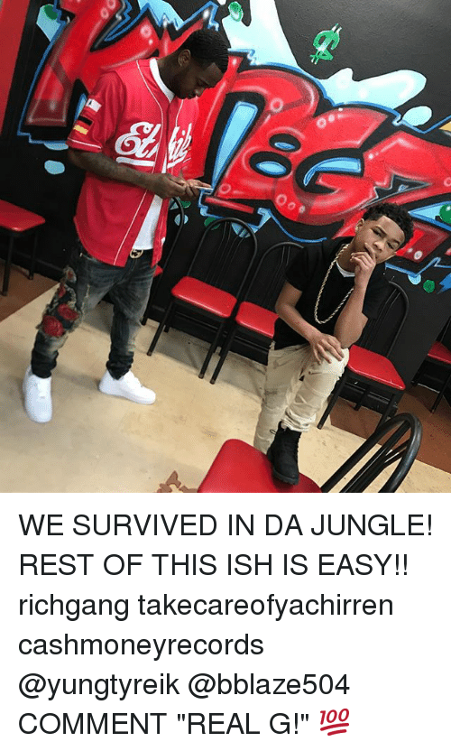 "Memes, Richgang, and 🤖: o WE SURVIVED IN DA JUNGLE! REST OF THIS ISH IS EASY!! richgang takecareofyachirren cashmoneyrecords @yungtyreik @bblaze504 COMMENT ""REAL G!"" 💯"