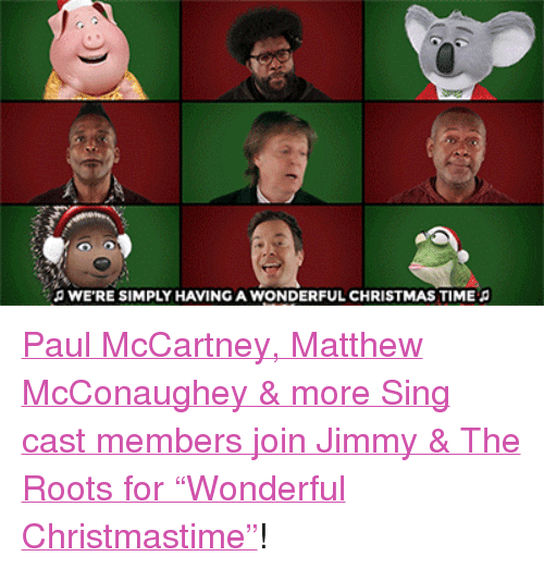 "Paul McCartney: O WE'RE SIMPLY HAVING A WONDERFUL CHRISTMAS TIME <p><a href=""https://www.youtube.com/watch?v=CbjxifMCNeg&amp;feature=youtu.be"" target=""_blank"">Paul McCartney, Matthew McConaughey &amp; more Sing cast members join Jimmy &amp; The Roots for &ldquo;Wonderful Christmastime&rdquo;</a>!<br/></p>"