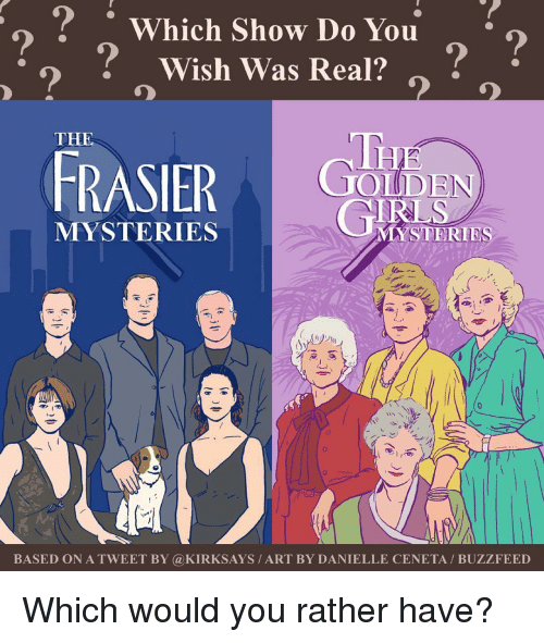 Buzzfees: o Which Show Do You  Wish Was Real?  THE  FRASIER  IDEN  MYSTERIES  STERIES  MAYS  BASED ON A TWEET BY Ca KIRKSAYS ART BY DANIELLE CENETA BUZZFEED Which would you rather have?