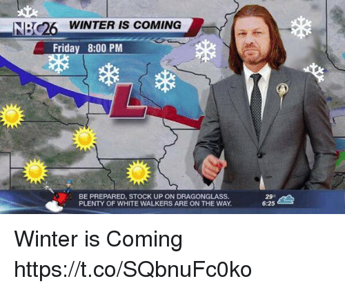 Friday, Winter, and White: O WINTER IS COMING  Friday 8:00 PM  BE PREPARED, STOCK UP ON DRAGONGLASS.  PLENTY OF WHITE WALKERS ARE ON THE WAY  25  29°  6:25 Winter is Coming https://t.co/SQbnuFc0ko