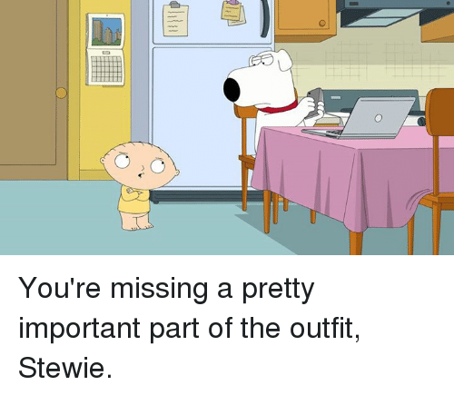 Stewie: O You're missing a pretty important part of the outfit, Stewie.