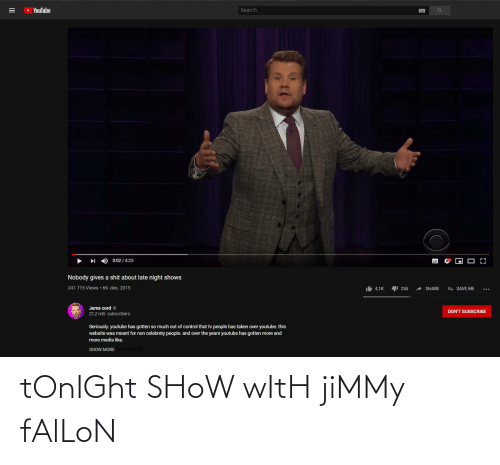 Jimmy Fallon: O YouTube  Search  0:02 / 4:25  Nobody gives a shit about late night shows  241 715 Views · 69. des. 2019  It 4,1K  E SAVE ME  255  A SHARE  Jems cord o  21,2 mill. subscribers  DON'T SUBSCRIBE  Seriously. youtube has gotten so much out of control that tv people has taken over youtube. this  website was meant for non celebrety people. and over the years youtube has gotten more and  more media like.  SHOW MOREHOW MORE tOnIGht SHoW wItH jiMMy fAlLoN