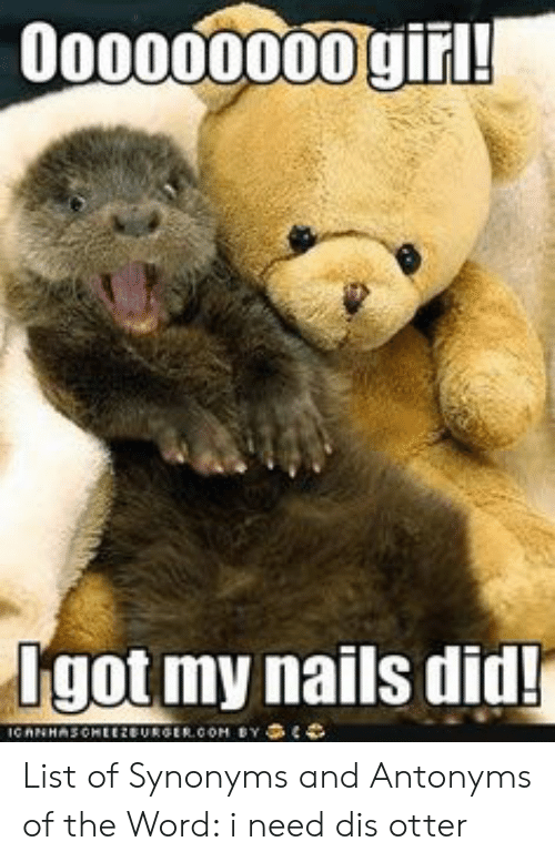 Need Dis Otter: o0000000giri  dgot my nails did! List of Synonyms and Antonyms of the Word: i need dis otter