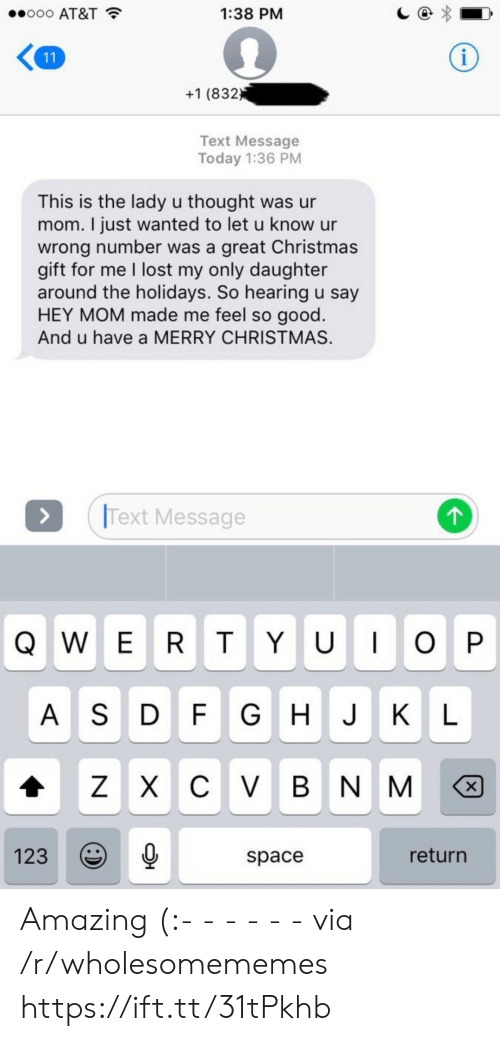 Wrong Number: o0o AT&T  1:38 PM  i  11  +1 (832  Text Message  Today 1:36 PM  This is the lady u thought was ur  mom. I just wanted to let u know ur  wrong number was a great Christmas  gift for me I lost my only daughter  around the holidays. So hearing u say  HEY MOM made me feel so good.  And u have a MERRY CHRISTMAS  Text Message  QWER T YU O P  A S D F G H J KL  ZXCV BNM  X  return  123  space  :) Amazing (:- - - - - - via /r/wholesomememes https://ift.tt/31tPkhb