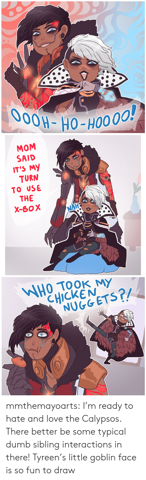 typical: O0OH-HO-HO0 00!   MOM  SAID  IT'S MY  TURN  TO USE  THE  X-BOX  NAHE   WHOTOOK MY  CHICKEN  NUGGETS?/ mmthemayoarts:  I'm ready to hate and love the Calypsos. There better be some typical dumb sibling interactions in there!Tyreen's little goblin face is so fun to draw