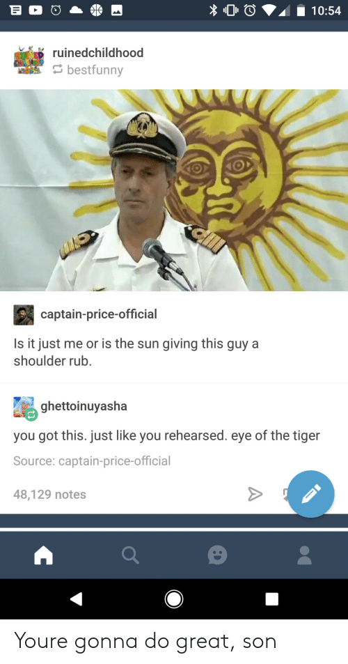 Eye Of The Tiger: O10:54  ruinedchildhood  s bestfunny  captain-price-official  Is it just me or is the sun giving this guy a  shoulder rub.  ghettoinuyasha  you got this. just like you rehearsed. eye of the tiger  Source: captain-price-official  48,129 notes Youre gonna do great, son