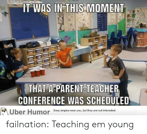 Singles: O1239  IT WAS IN-THIS MOMENT  THAT A-PARENT-TEACHER  CONFERENCE WAS SCHEDULED  Sexy singles near you, but they  are not interested.  Uber Humor failnation:  Teaching em young