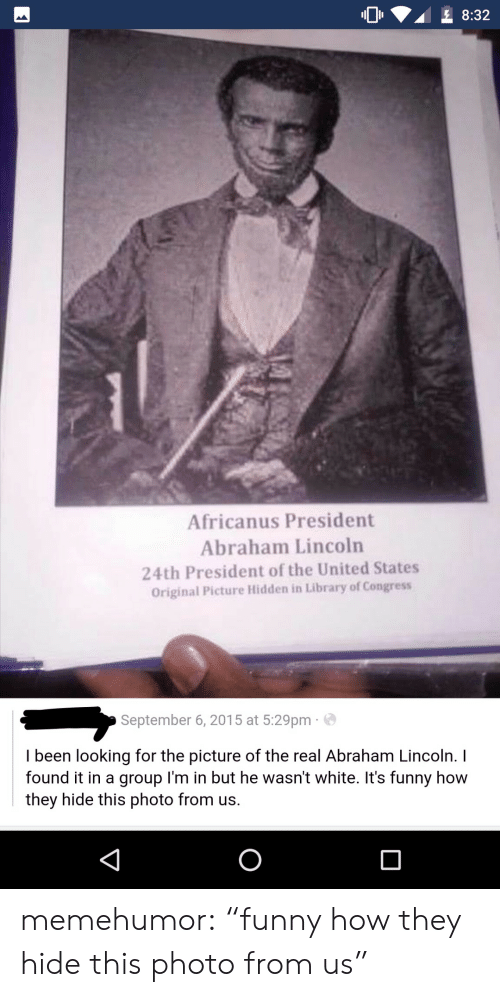 """Found It: O2 8:32  Africanus President  Abraham Lincoln  24th President of the United States  Original Picture Hidden in Library of Congress  September 6, 2015 at 5:29pm  I been looking for the picture of the real Abraham Lincoln. I  found it in a group I'm in but he wasn't white. It's funny how  they hide this photo from us. memehumor:  """"funny how they hide this photo from us"""""""