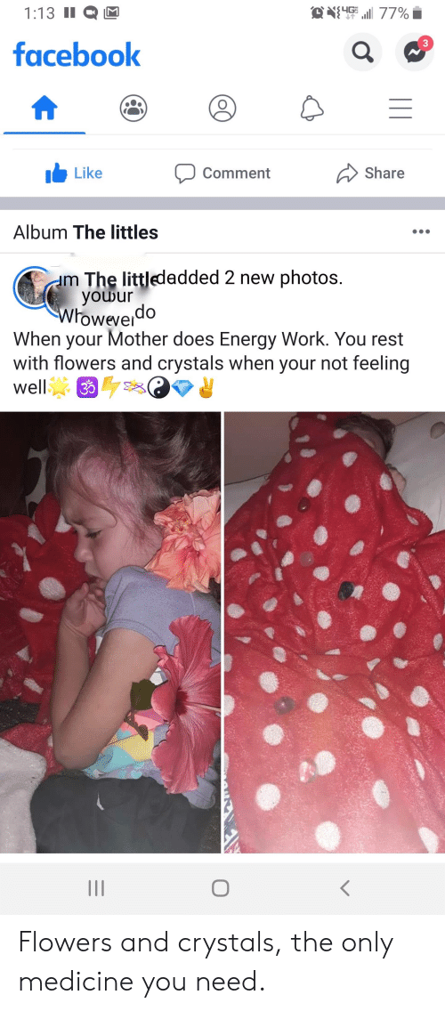 Littles: O411 77%  1:13 II  facebook  Like  Share  Comment  Album The littles  m The littledadded 2 new photos.  youur  Wroweverdo  When your Mother does Energy Work. You rest  with flowers and crystals when your not feeling  well  3 Flowers and crystals, the only medicine you need.