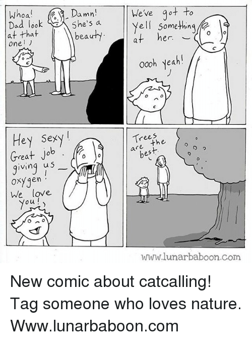 oas: oa  Damn  5he's a  We've ot to  Yell somethin  at her  ad loo  at that  oneリ  beauhy  er. ︶  000h yeah!  oo0h yeah  Hey Sexy!  rees  are the  best  rea  ving u S  0  oxygen  he love  ou  Oxy qen  www.lunarbaboon.com New comic about catcalling! Tag someone who loves nature. Www.lunarbaboon.com