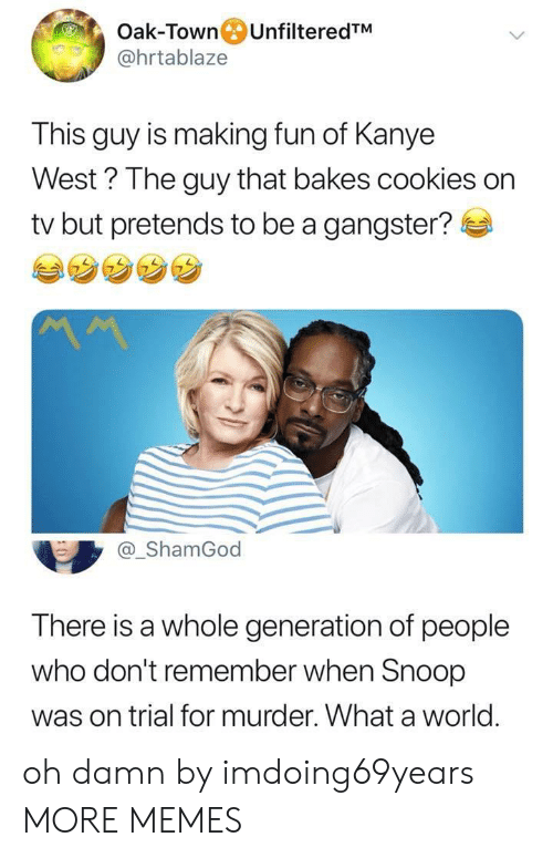 gangster: Oak-Town UnfilteredTM  @hrtablaze  This guy is making fun of Kanye  West ? The guy that bakes cookies on  tv but pretends to be a gangster?  @_ShamGod  There is a whole generation of people  who don't remember when Snoop  was on trial for murder. What a world. oh damn by imdoing69years MORE MEMES