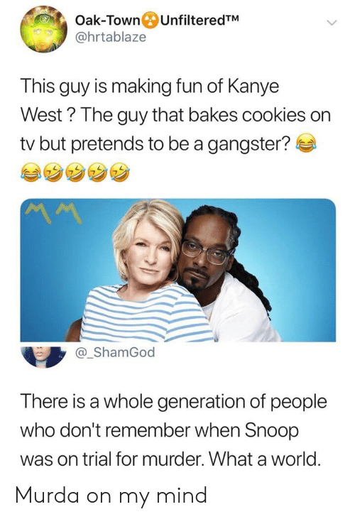 gangster: Oak-Town UnfilteredTM  @hrtablaze  This guy is making fun of Kanye  West? The guy that bakes cookies on  tv but pretends to be a gangster?  MM  @_ShamGod  There is a whole generation of people  who don't remember when Snoop  was on trial for murder. What a world Murda on my mind