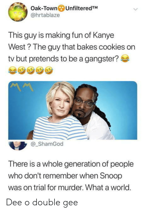 gangster: Oak-Town UnfilteredTM  @hrtablaze  This guy is making fun of Kanye  West? The guy that bakes cookies on  tv but pretends to be a gangster?  ShamGod  There is a whole generation of people  who don't remember when Snoop  was on trial for murder. What a world.  0 Dee o double gee