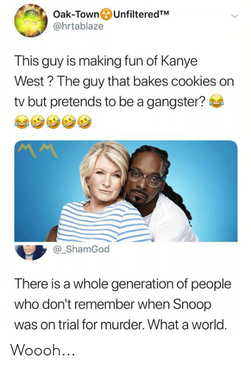 gangster: Oak-TownUnfilteredTM  @hrtablaze  This guy is making fun of Kanye  West? The guy that bakes cookies on  tv but pretends to be a gangster?  ShamGod  There is a whole generation of people  who don't remember when Snoop  was on trial for murder. What a world Woooh...