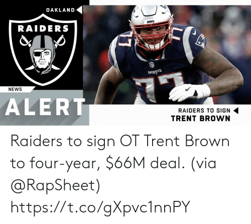 Oakland Raiders: OAKLAND  RAIDERS  PAT  NEWS  ALERT  RAIDERS TO SIGN  TRENT BROWN Raiders to sign OT Trent Brown to four-year, $66M deal. (via @RapSheet) https://t.co/gXpvc1nnPY
