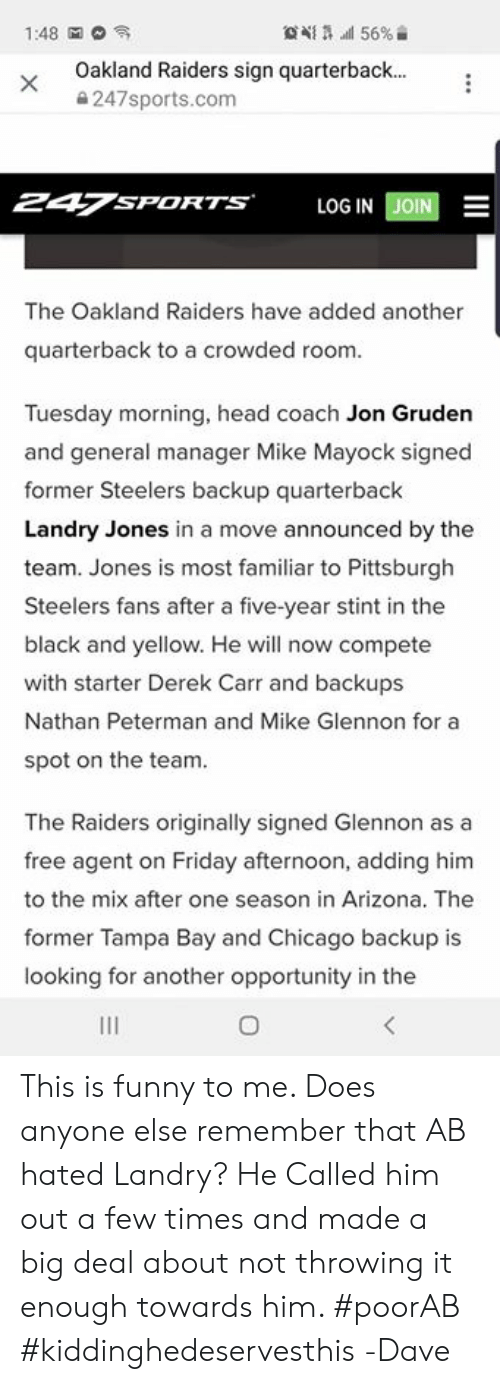 derek carr: Oakland Raiders sign quarterback  247sports.com  247SPORTS  LOG IN EİN  The Oakland Raiders have added another  quarterback to a crowded room.  Tuesday morning, head coach Jon Gruden  and general manager Mike Mayock signed  former Steelers backup quarterback  Landry Jones in a move announced by the  team. Jones is most familiar to Pittsburgh  Steelers fans after a five-year stint in the  black and yellow. He will now compete  with starter Derek Carr and backups  Nathan Peterman and Mike Glennon for a  spot on the team.  The Raiders originally signed Glennon as a  free agent on Friday afternoon, adding him  to the mix after one season in Arizona. The  former Tampa Bay and Chicago backup is  looking for another opportunity in the This is funny to me. Does anyone else remember that AB hated Landry? He Called him out a few times and made a big deal about not throwing it enough towards him. #poorAB #kiddinghedeservesthis   -Dave