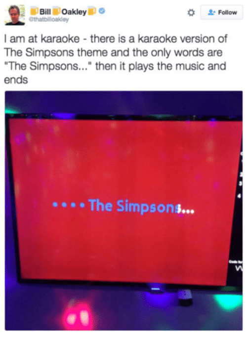 "Dank Memes, Oakley, and The Simpson: Oakley  o  Bill  Follow  I am at karaoke there is a karaoke version of  The Simpsons theme and the only words are  ""The Simpsons...  then it plays the music and  ends  The Simpson"
