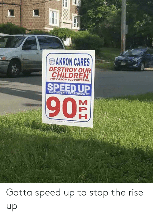 Speed Up: OAKRON CARES  DESTROY OUR  THEY GROW TOO POWERFUL  SPEED UP  THEY MUSN'T OVERTHROW US  90% Gotta speed up to stop the rise up