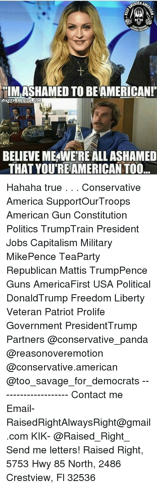 "America, Guns, and Memes: OAR  TIMASHAMED TO BEAMERICAN!""  BELIEVE MEAWERE ALLASHAMED  THAT YOUREAMERICAN TOO. Hahaha true . . . Conservative America SupportOurTroops American Gun Constitution Politics TrumpTrain President Jobs Capitalism Military MikePence TeaParty Republican Mattis TrumpPence Guns AmericaFirst USA Political DonaldTrump Freedom Liberty Veteran Patriot Prolife Government PresidentTrump Partners @conservative_panda @reasonoveremotion @conservative.american @too_savage_for_democrats -------------------- Contact me ●Email- RaisedRightAlwaysRight@gmail.com ●KIK- @Raised_Right_ ●Send me letters! Raised Right, 5753 Hwy 85 North, 2486 Crestview, Fl 32536"