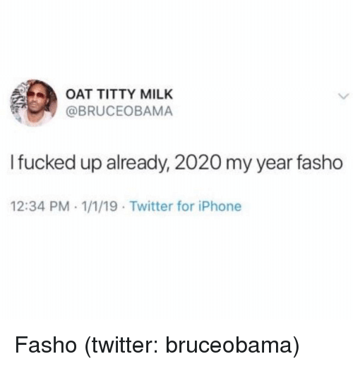 oat: OAT TITTY MILK  @BRUCEOBAMA  Ifucked up already, 2020 my year fasho  12:34 PM 1/1/19 Twitter for iPhone Fasho (twitter: bruceobama)