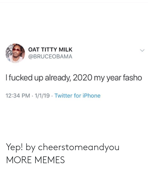oat: OAT TITTY MILK  @BRUCEOBAMA  Ifucked up already, 2020 my year fasho  12:34 PM 1/1/19 Twitter for iPhone Yep! by cheerstomeandyou MORE MEMES