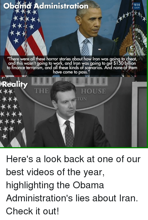 """horror: Obama Administration  WH  GOV  """"There were all these horror stories about how Iran was going to cheat  and this wasn't going to work, and Iran was going to get $150 billion  to finance terrorism, and all these kinds of scenarios. And none of t  em  have come to pass  Reality  THE  HOUSE Here's a look back at one of our best videos of the year, highlighting the Obama Administration's lies about Iran. Check it out!"""