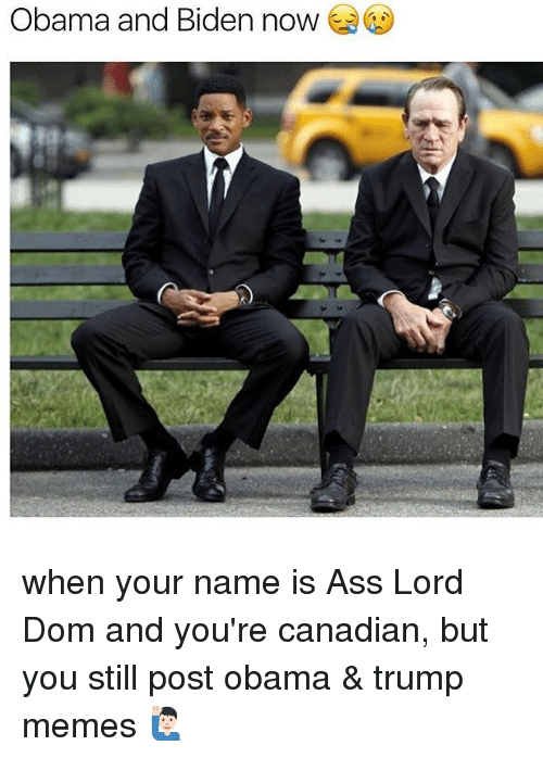 Trump Meme: Obama and Biden now when your name is Ass Lord Dom and you're canadian, but you still post obama & trump memes 🙋🏻♂️