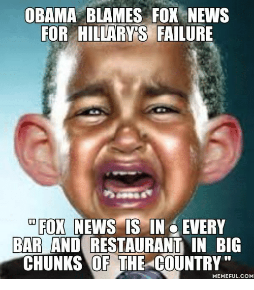Memes, Fox News, and Restaurant: OBAMA BLAMES FOX NEWS  FOR HILLARY S  FAILURE  FOX NEWS IS IN EVERY  BAR AND RESTAURANT IN BIG  CHUNKS OF THE COUNTRY  MEMEFUL COM
