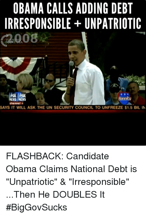 "Memes, Say It, and Candide: OBAMA CALLS ADDING DEBT  IRRESPONSIBLE UNPATRIOTIC  2008  channel  A  SAYS IT WILL ASK THE UN SECURITY COUNCIL TO UNFREEZE $1.5 BIL IN FLASHBACK: Candidate Obama Claims National Debt is ""Unpatriotic"" & ""Irresponsible""   ...Then He DOUBLES It #BigGovSucks"