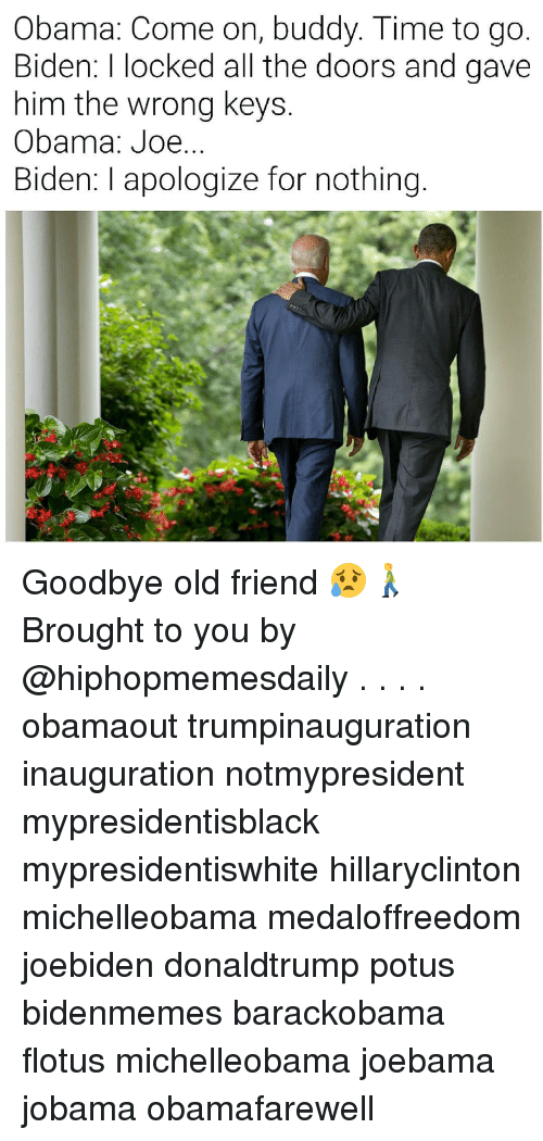 Joebama: Obama: Come on, buddy. Time to go  Biden: l locked all the doors and gave  him the wrong keys  Obama: Joe  Biden: apologize for nothing Goodbye old friend 😥🚶 Brought to you by @hiphopmemesdaily . . . . obamaout trumpinauguration inauguration notmypresident mypresidentisblack mypresidentiswhite hillaryclinton michelleobama medaloffreedom joebiden donaldtrump potus bidenmemes barackobama flotus michelleobama joebama jobama obamafarewell