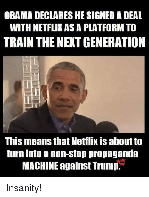 Memes, Netflix, and Obama: OBAMA DECLARES HE SIGNED A DEAL  WITH NETFLIX AS A PLATFORM TO  TRAIN THE NEXT GENERATION  This means that Netflix is about to  turn into a non-stop propaganda  MACHINE against Trump. Insanity!