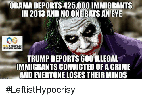 Trump Deportation: OBAMA DEPORTS 425,000 IMMIGRANTS  IN 2013 AND NOONE BATS AN EYE  ORANGES TNENEWBLACT  TRUMP DEPORTS 600 ILLEGAL  IMMIGRANTS CONVICTED OF A CRIME  AND EVERYONE LOSES THEIRMINDS #LeftistHypocrisy