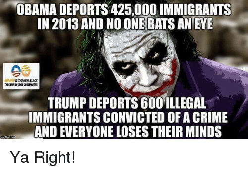 Trump Deportation: OBAMA DEPORTS 425,000 IMMIGRANTS  IN 2013 AND NOONE BATS AN EYE  TRUMP DEPORTS 600 ILLEGAL  IMMIGRANTS CONVICTED OF A CRIME  AND EVERYONE LOSES THEIRMINDS Ya Right!