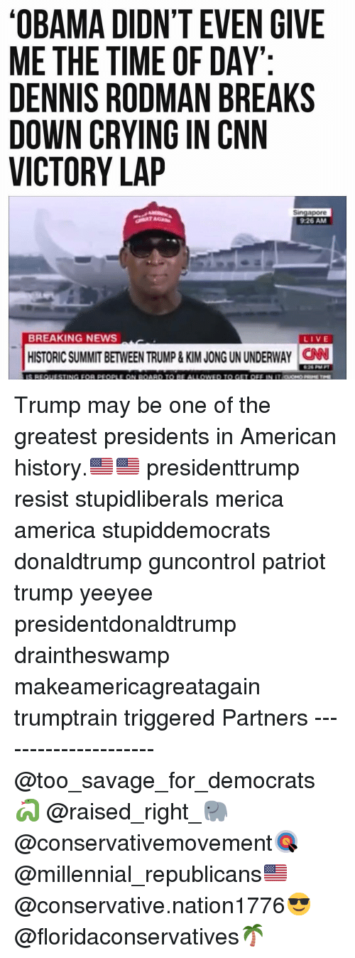 Dennis Rodman: OBAMA DIDN'T EVEN GIVE  ME THE TIME OF DAY  DENNIS RODMAN BREAKS  DOWN CRYING IN CNN  VICTORY LAP  Singapore  9:26 AM  BREAKING NEWS  LIVE  HISTORIC SUMMIT BETWEEN TRUMP& KIM JONG UN UNDERWAY CN  26 M  TING FOR PEOPLE  BE ALI  ono Trump may be one of the greatest presidents in American history.🇺🇸🇺🇸 presidenttrump resist stupidliberals merica america stupiddemocrats donaldtrump guncontrol patriot trump yeeyee presidentdonaldtrump draintheswamp makeamericagreatagain trumptrain triggered Partners --------------------- @too_savage_for_democrats🐍 @raised_right_🐘 @conservativemovement🎯 @millennial_republicans🇺🇸 @conservative.nation1776😎 @floridaconservatives🌴