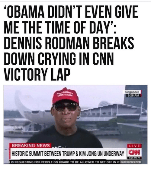 Dennis Rodman: OBAMA DIDN'T EVEN GIVE  ME THE TIME OF DAY  DENNIS RODMAN BREAKS  DOWN CRYING IN CNN  VICTORY LAP  Singapore  9:26 AM  BREAKING NEWS  LIVE  HISTORIC SUMMIT BETWEEN TRUMP&KIM JONG UN UNDERWAY CAN  IS REQUESTING FOR PEOPLE ON BOARD TO BE ALLOWED TO GET OFF IN iraoH0㎜THE