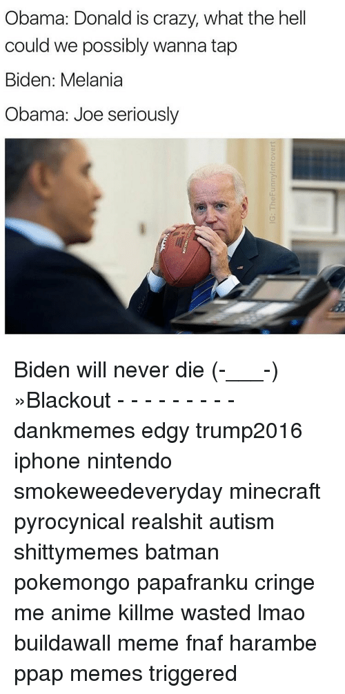 Memes, 🤖, and Biden: Obama: Donald is crazy, what the hell  could we possibly wanna tap  Biden: Melania  Obama: Joe seriously Biden will never die (-___-) »Blackout - - - - - - - - - dankmemes edgy trump2016 iphone nintendo smokeweedeveryday minecraft pyrocynical realshit autism shittymemes batman pokemongo papafranku cringe me anime killme wasted lmao buildawall meme fnaf harambe ppap memes triggered